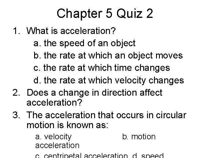 Chapter 5 Quiz 2 1. What is acceleration? a. the speed of an object