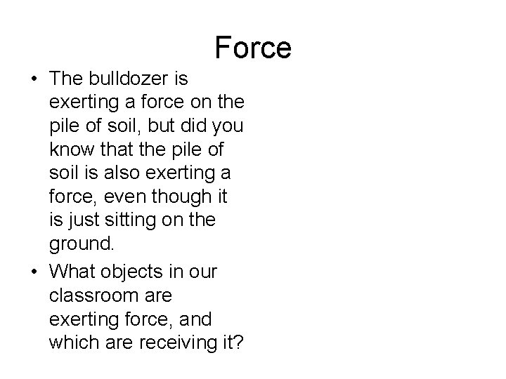 Force • The bulldozer is exerting a force on the pile of soil, but