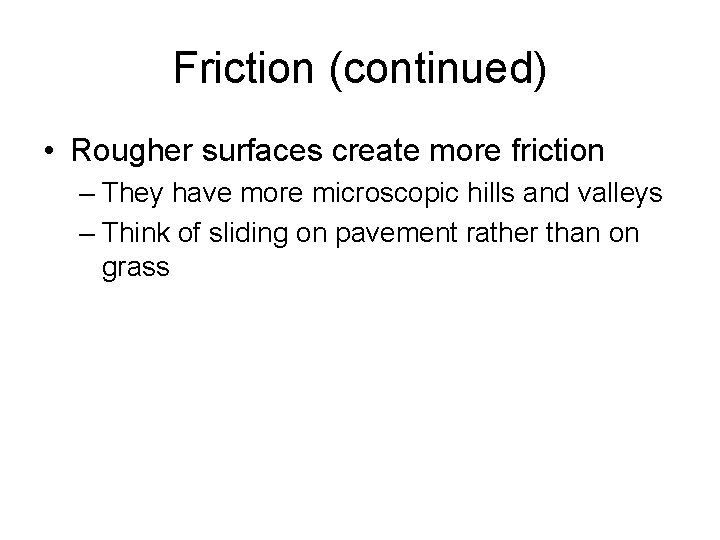 Friction (continued) • Rougher surfaces create more friction – They have more microscopic hills