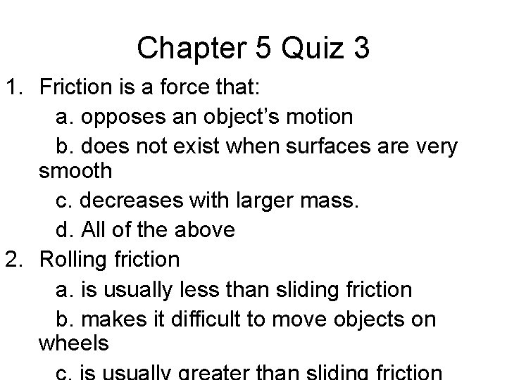 Chapter 5 Quiz 3 1. Friction is a force that: a. opposes an object's