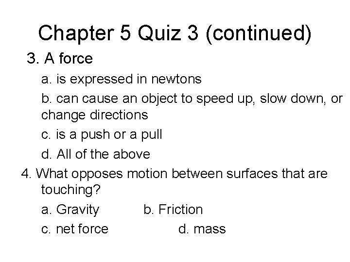 Chapter 5 Quiz 3 (continued) 3. A force a. is expressed in newtons b.
