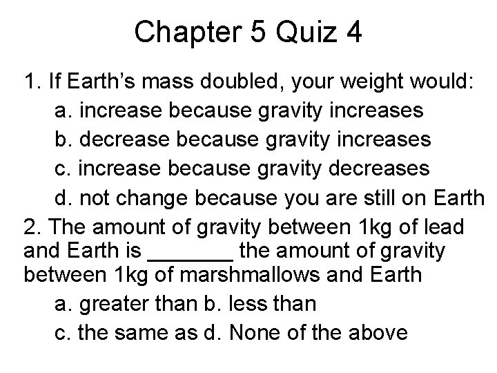 Chapter 5 Quiz 4 1. If Earth's mass doubled, your weight would: a. increase
