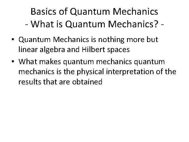 Basics of Quantum Mechanics - What is Quantum Mechanics? • Quantum Mechanics is nothing