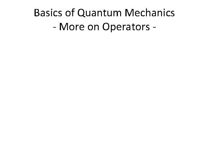 Basics of Quantum Mechanics - More on Operators -