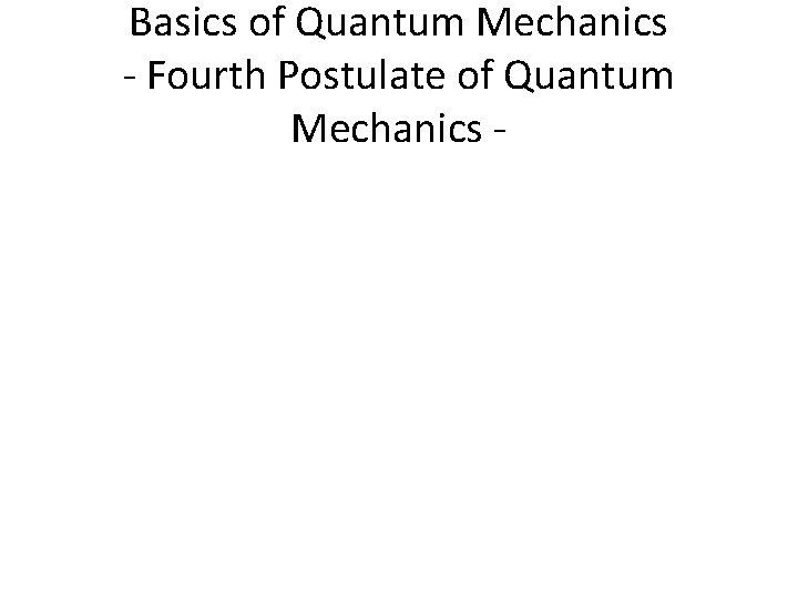 Basics of Quantum Mechanics - Fourth Postulate of Quantum Mechanics -