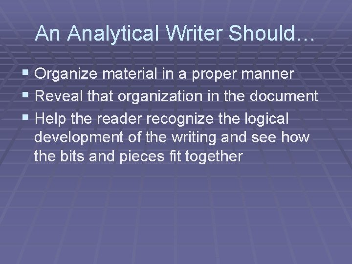 An Analytical Writer Should… § Organize material in a proper manner § Reveal that