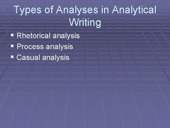 Types of Analyses in Analytical Writing § Rhetorical analysis § Process analysis § Casual