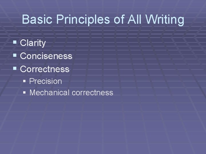 Basic Principles of All Writing § Clarity § Conciseness § Correctness § Precision §