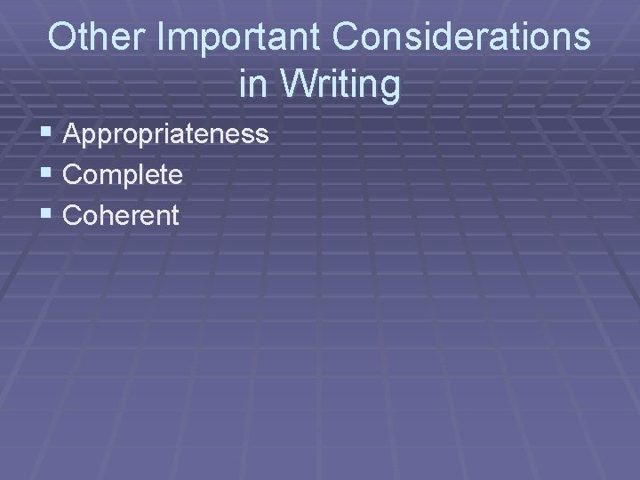 Other Important Considerations in Writing § Appropriateness § Complete § Coherent