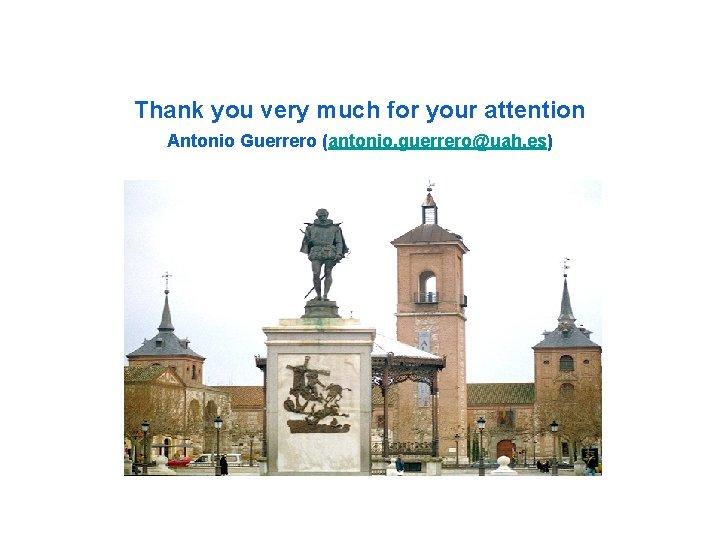 Thank you very much for your attention Antonio Guerrero (antonio. guerrero@uah. es)