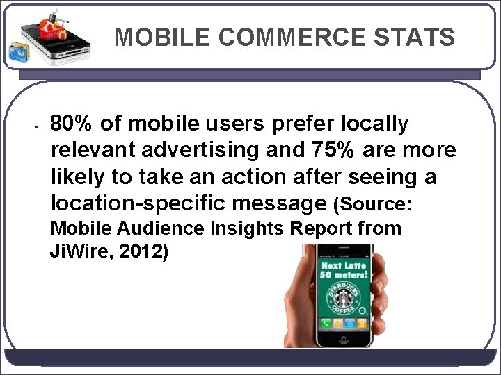 MOBILE COMMERCE STATS • 80% of mobile users prefer locally relevant advertising and 75%