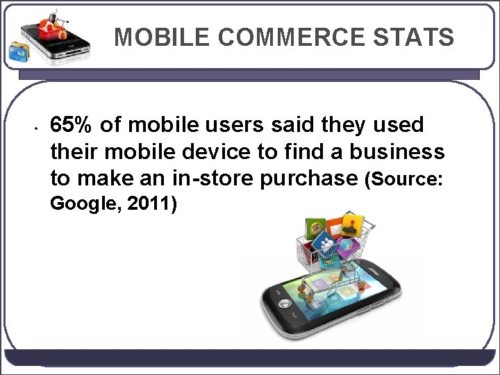 MOBILE COMMERCE STATS • 65% of mobile users said they used their mobile device