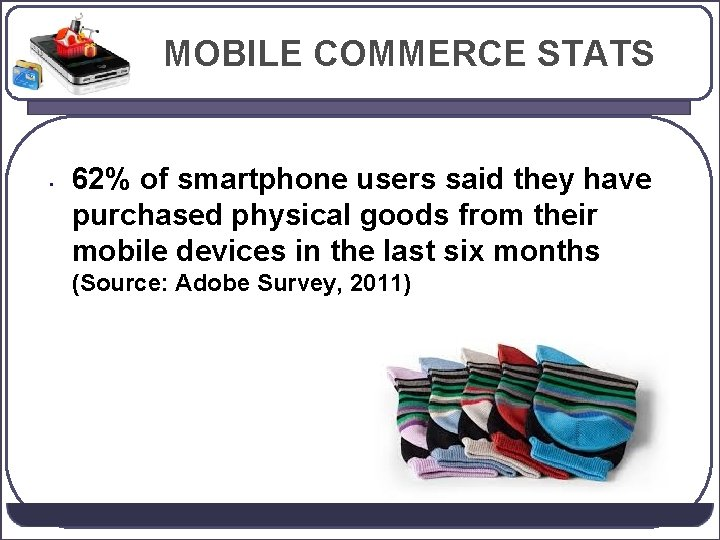 MOBILE COMMERCE STATS • 62% of smartphone users said they have purchased physical goods