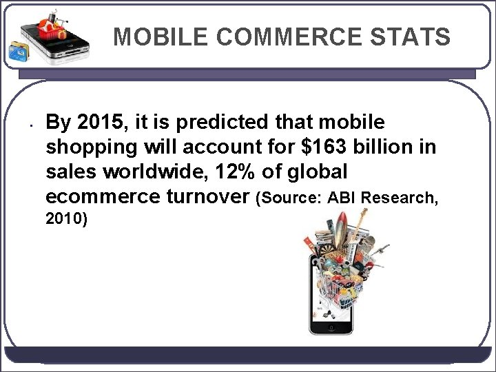 MOBILE COMMERCE STATS • By 2015, it is predicted that mobile shopping will account