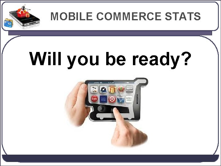 MOBILE COMMERCE STATS Will you be ready?