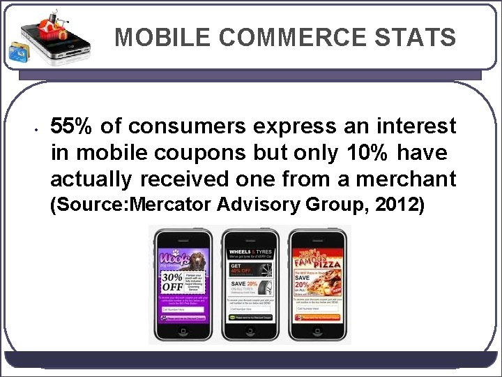 MOBILE COMMERCE STATS • 55% of consumers express an interest in mobile coupons but