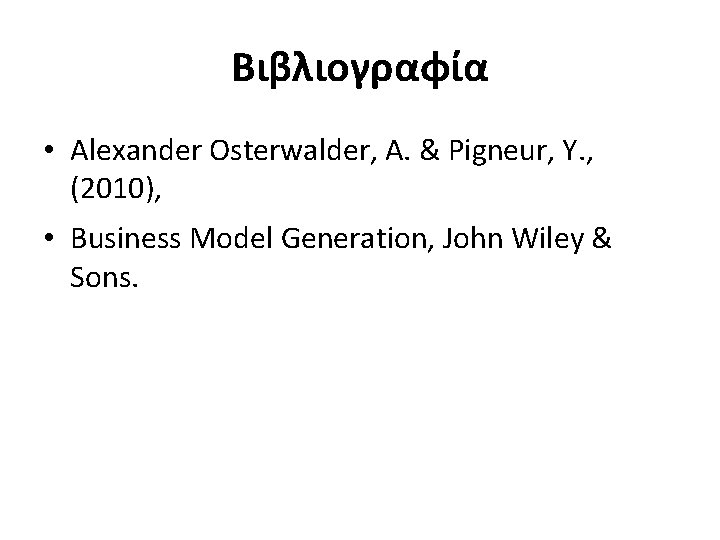 Βιβλιογραφία • Alexander Osterwalder, A. & Pigneur, Y. , (2010), • Business Model Generation,