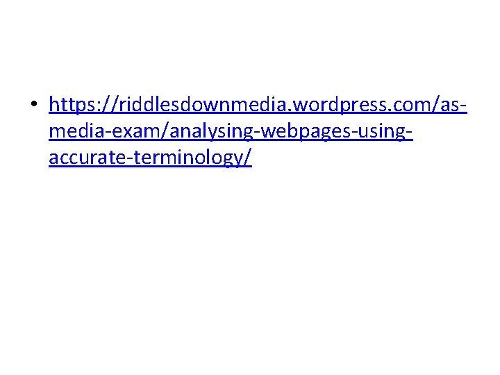 • https: //riddlesdownmedia. wordpress. com/asmedia-exam/analysing-webpages-usingaccurate-terminology/
