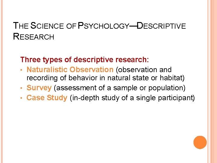 THE SCIENCE OF PSYCHOLOGY—DESCRIPTIVE RESEARCH Three types of descriptive research: • Naturalistic Observation (observation