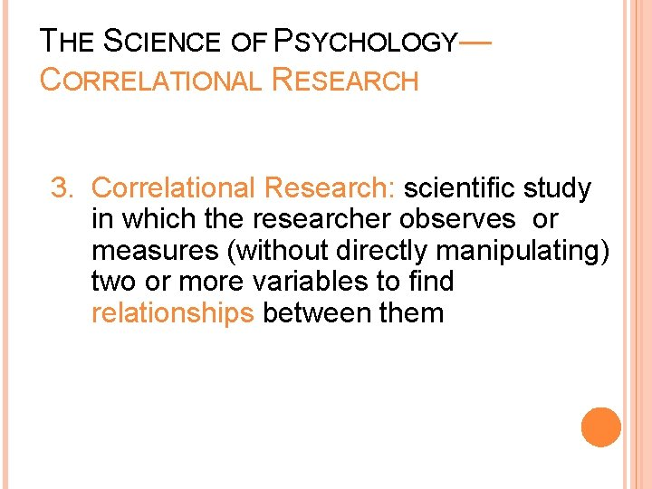 THE SCIENCE OF PSYCHOLOGY— CORRELATIONAL RESEARCH 3. Correlational Research: scientific study in which the
