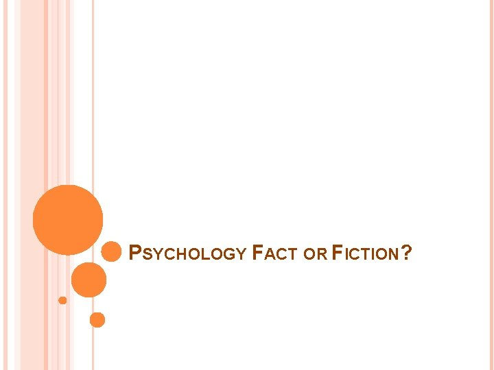 PSYCHOLOGY FACT OR FICTION?