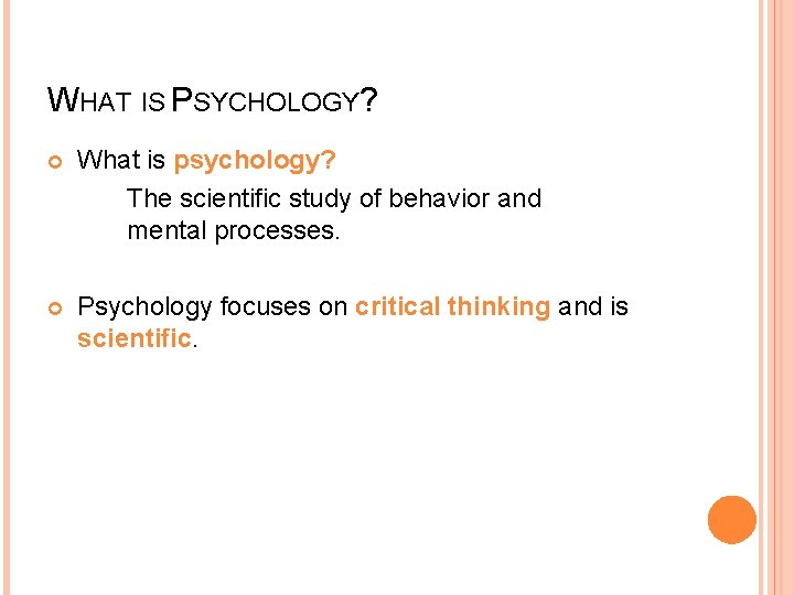 WHAT IS PSYCHOLOGY? What is psychology? The scientific study of behavior and mental processes.