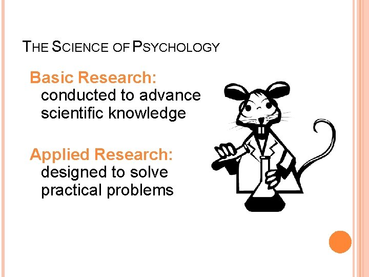 THE SCIENCE OF PSYCHOLOGY Basic Research: conducted to advance scientific knowledge Applied Research: designed