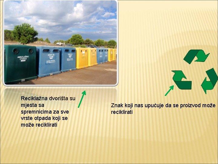 Reciklažna dvorišta su mjesta sa spremnicima za sve vrste otpada koji se može reciklirati