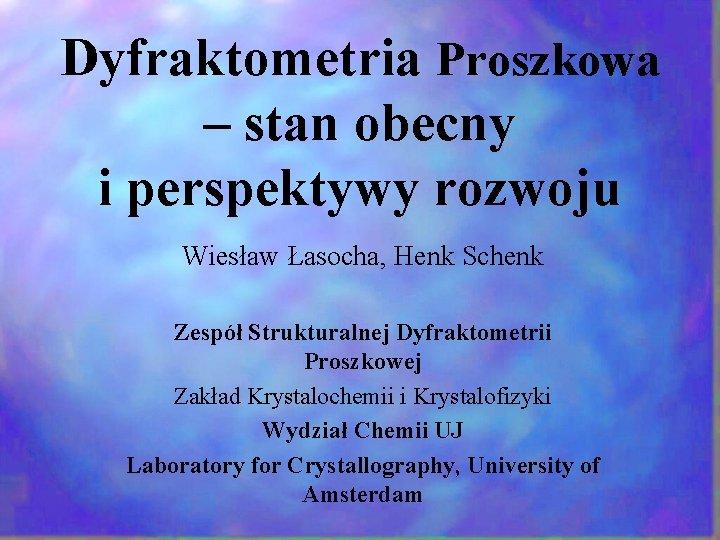 Dyfraktometria Proszkowa – stan obecny i perspektywy rozwoju Wiesław Łasocha, Henk Schenk Zespół Strukturalnej
