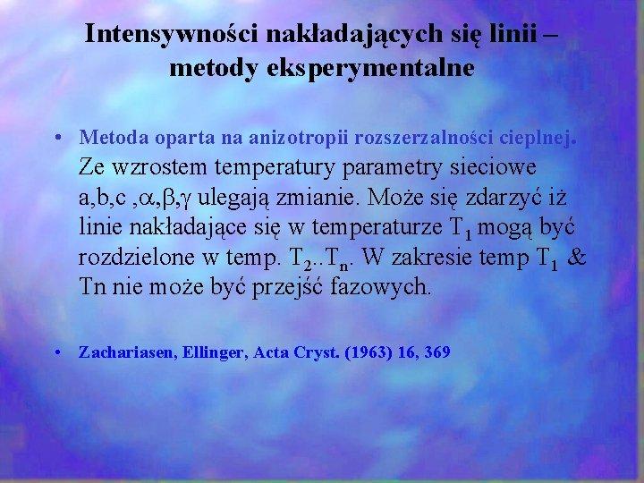 Intensywności nakładających się linii – metody eksperymentalne • Metoda oparta na anizotropii rozszerzalności cieplnej.