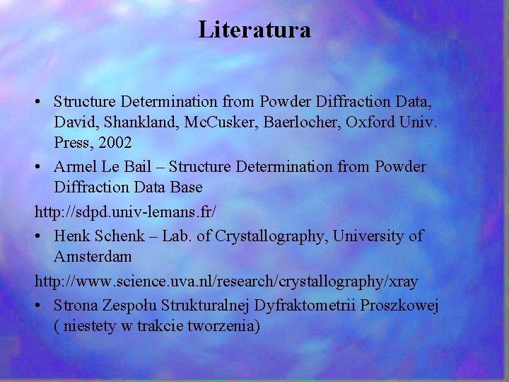 Literatura • Structure Determination from Powder Diffraction Data, David, Shankland, Mc. Cusker, Baerlocher, Oxford