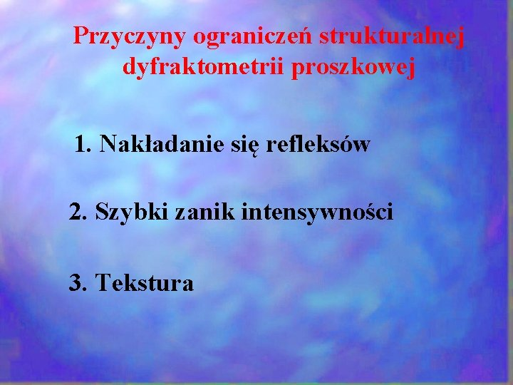 Przyczyny ograniczeń strukturalnej dyfraktometrii proszkowej 1. Nakładanie się refleksów 2. Szybki zanik intensywności 3.