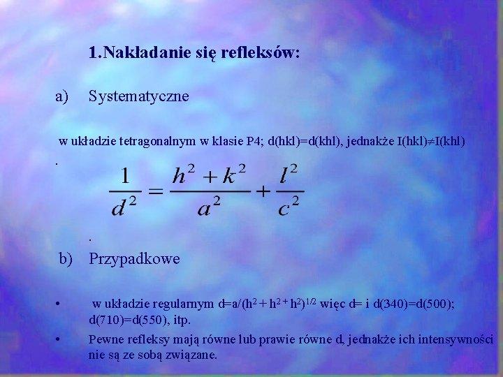1. Nakładanie się refleksów: a) Systematyczne w układzie tetragonalnym w klasie P 4; d(hkl)=d(khl),