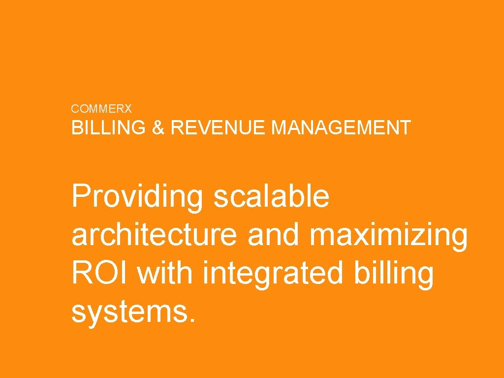 COMMERX BILLING & REVENUE MANAGEMENT Providing scalable architecture and maximizing ROI with integrated billing