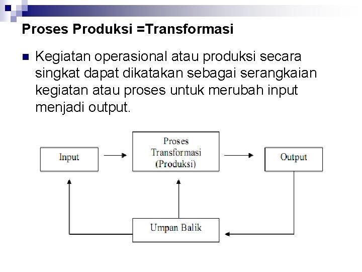 Proses Produksi =Transformasi n Kegiatan operasional atau produksi secara singkat dapat dikatakan sebagai serangkaian