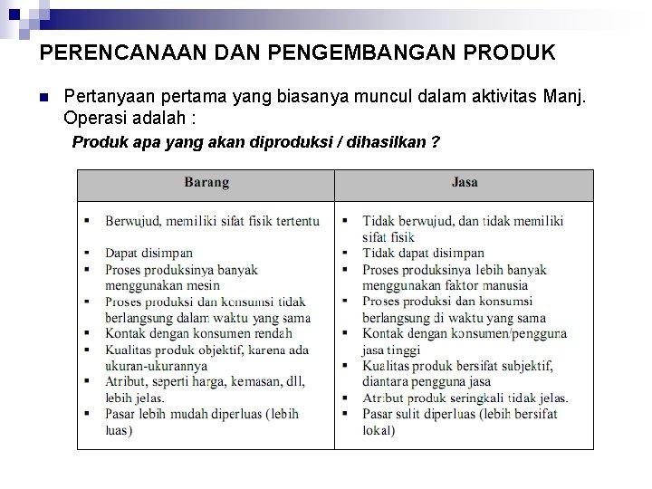 PERENCANAAN DAN PENGEMBANGAN PRODUK n Pertanyaan pertama yang biasanya muncul dalam aktivitas Manj. Operasi