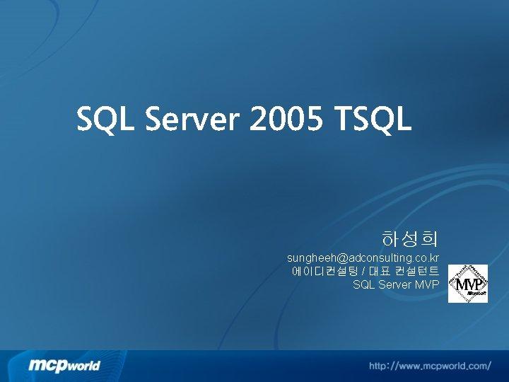SQL Server 2005 TSQL 하성희 sungheeh@adconsulting. co. kr 에이디컨설팅 / 대표 컨설턴트 SQL Server