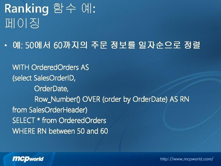 Ranking 함수 예: 페이징 • 예: 50에서 60까지의 주문 정보를 일자순으로 정렬 WITH Ordered.
