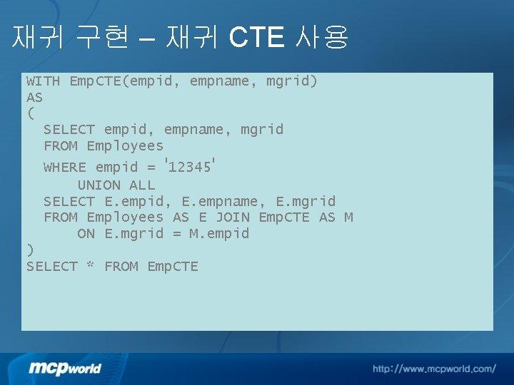 재귀 구현 – 재귀 CTE 사용 WITH Emp. CTE(empid, empname, mgrid) AS ( SELECT