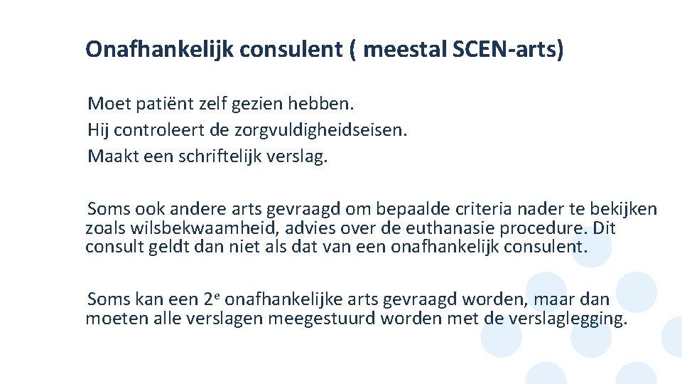 Onafhankelijk consulent ( meestal SCEN-arts) Moet patiënt zelf gezien hebben. Hij controleert de zorgvuldigheidseisen.
