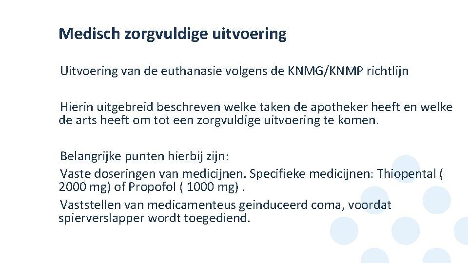 Medisch zorgvuldige uitvoering Uitvoering van de euthanasie volgens de KNMG/KNMP richtlijn • Hierin uitgebreid