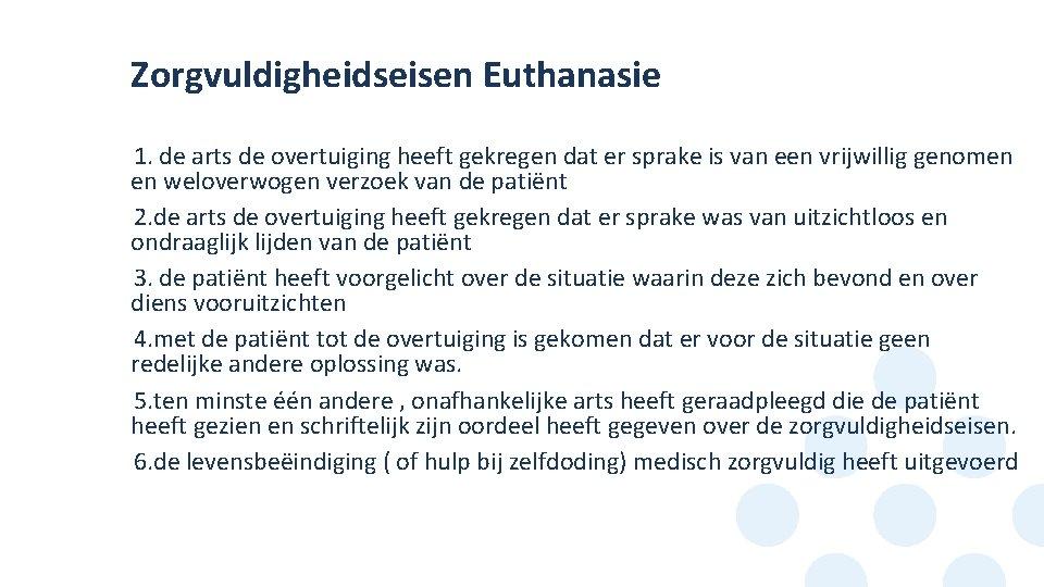 Zorgvuldigheidseisen Euthanasie 1. de arts de overtuiging heeft gekregen dat er sprake is van