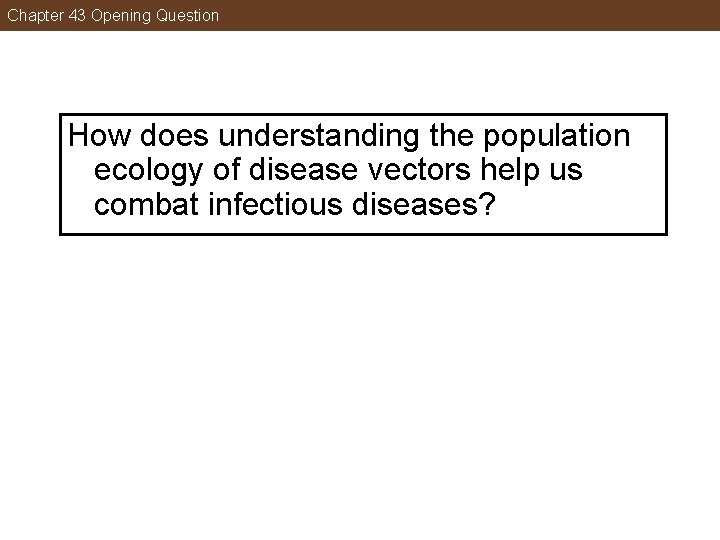 Chapter 43 Opening Question How does understanding the population ecology of disease vectors help