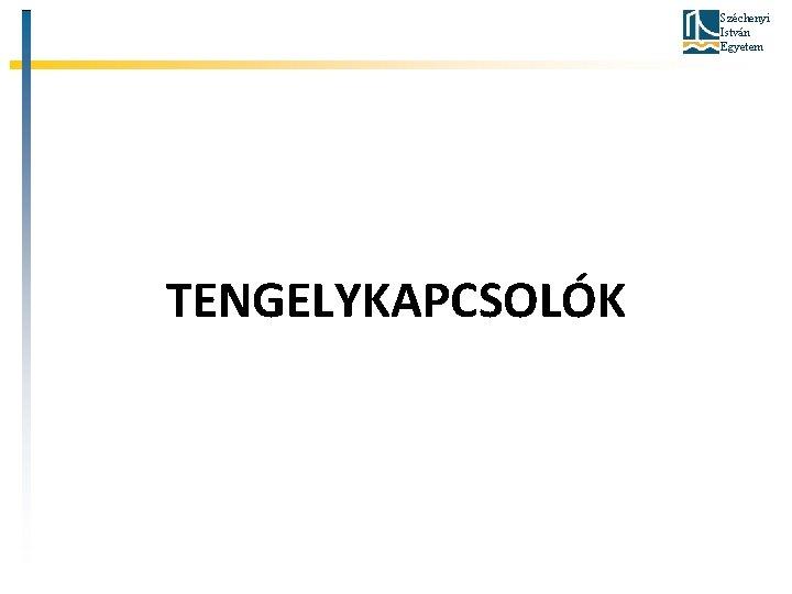 Széchenyi István Egyetem TENGELYKAPCSOLÓK
