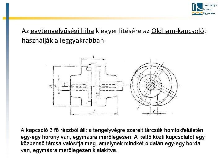 Széchenyi István Egyetem Az egytengelyűségi hiba kiegyenlítésére az Oldham-kapcsolót használják a leggyakrabban. A kapcsoló