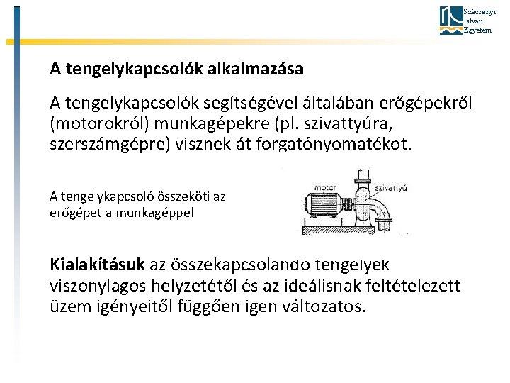 Széchenyi István Egyetem A tengelykapcsolók alkalmazása A tengelykapcsolók segítségével általában erőgépekről (motorokról) munkagépekre (pl.
