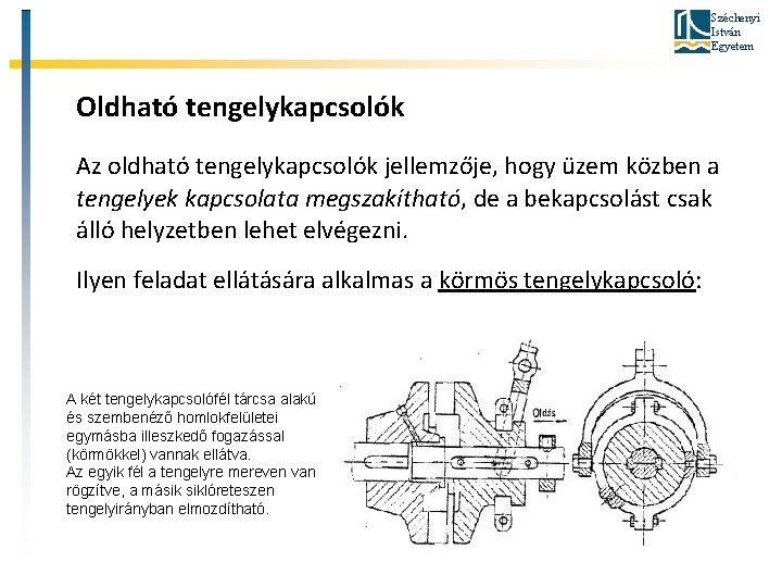 Széchenyi István Egyetem Oldható tengelykapcsolók Az oldható tengelykapcsolók jellemzője, hogy üzem közben a tengelyek