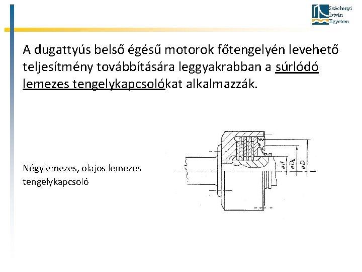 Széchenyi István Egyetem A dugattyús belső égésű motorok főtengelyén levehető teljesítmény továbbítására leggyakrabban a