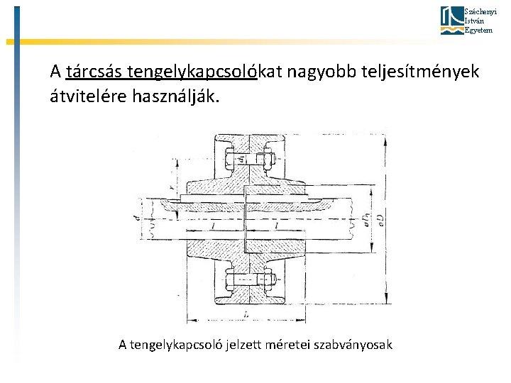 Széchenyi István Egyetem A tárcsás tengelykapcsolókat nagyobb teljesítmények átvitelére használják. A tengelykapcsoló jelzett méretei
