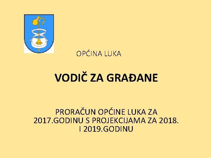 OPĆINA LUKA VODIČ ZA GRAĐANE PRORAČUN OPĆINE LUKA ZA 2017. GODINU S PROJEKCIJAMA ZA